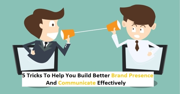 5 Tips For Better Communication and Brand Presence